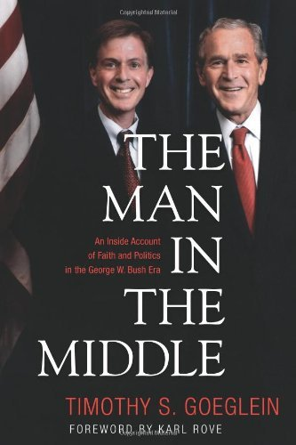 Timothy S. Goeglein The Man In The Middle An Inside Account Of Faith And Politics In The Ge