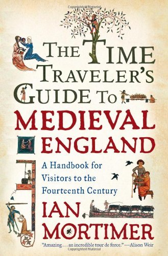 Ian Mortimer The Time Traveler's Guide To Medieval England A Handbook For Visitors To The Fourteenth Century