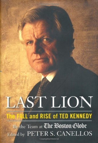 Peter Canellos Last Lion The Fall And Rise Of Ted Kennedy