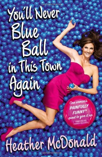 Heather Mcdonald You'll Never Blue Ball In This Town Again One Woman's Painfully Funny Quest To Give It Up