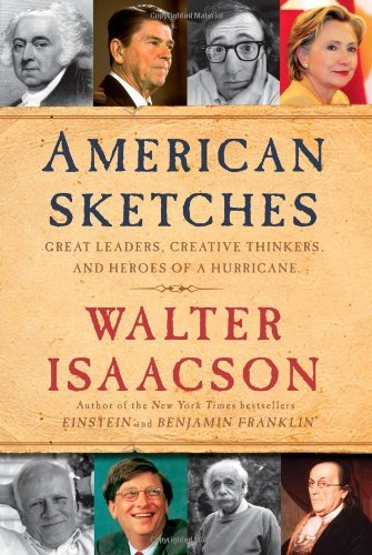Walter Isaacson American Sketches Great Leaders Creative Thinkers And Heroes Of A