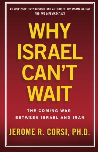 Jerome R. Corsi Why Israel Can't Wait The Coming War Between Israel And Iran