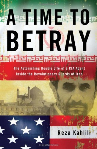 Reza Kahlili A Time To Betray The Astonishing Double Life Of A Cia Agent Inside