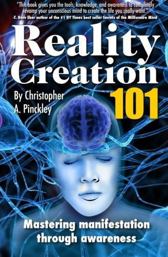 Christopher A. Pinckley Reality Creation 101 Mastering Manifestation Through Awareness