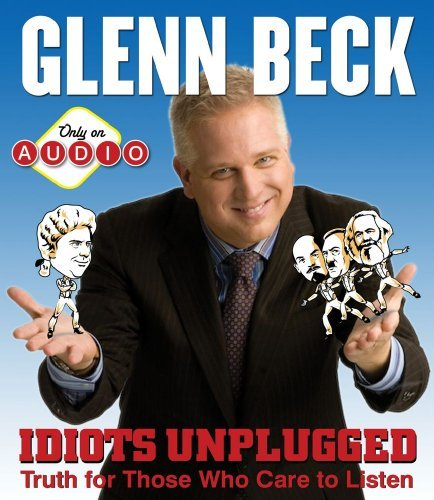 Glenn Beck Idiots Unplugged Truth For Those Who Care To Listen Adapted