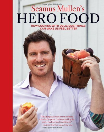 Seamus Mullen Seamus Mullen's Hero Food How Cooking With Delicious Things Can Make Us Fee