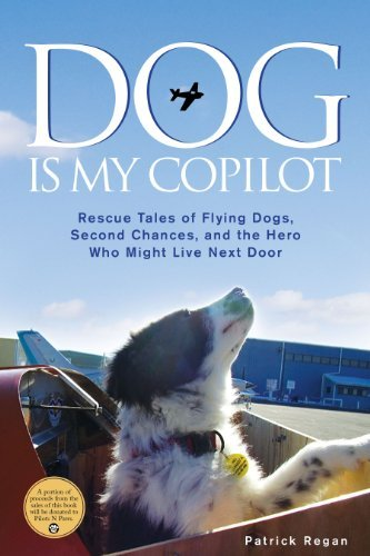 Patrick Regan Dog Is My Copilot Rescue Tales Of Flying Dogs Second Chances And