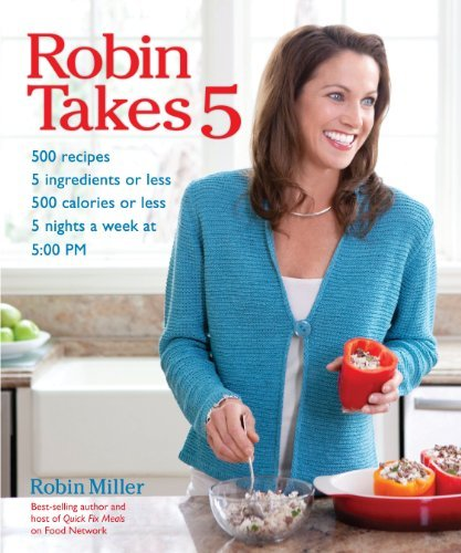 Robin Miller Robin Takes 5 500 Recipes 5 Ingredients Or Less 500 Calories