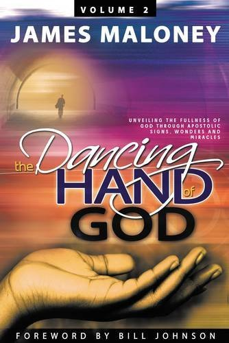 James Maloney The Dancing Hand Of God Volume 2 Unveiling The Fullness Of God Through Apostolic S