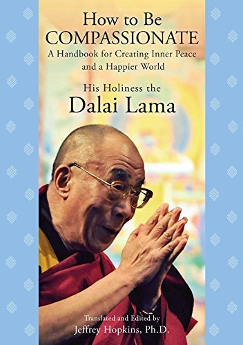 His Holiness The Dalai Lama How To Be Compassionate A Handbook For Creating Inner Peace And A Happier