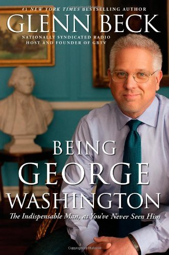 Glenn Beck Being George Washington The Indispensable Man As You've Never Seen Him