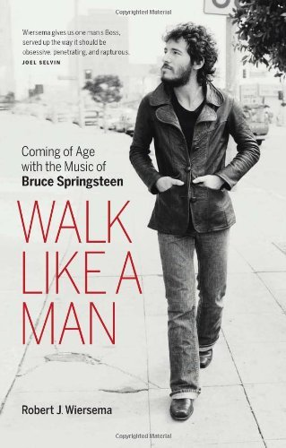 Robert J. Wiersema Walk Like A Man Coming Of Age With The Music Of Bruce Springsteen