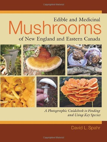 David L. Spahr Edible And Medicinal Mushrooms Of New England And A Photographic Guidebook To Finding And Using Key