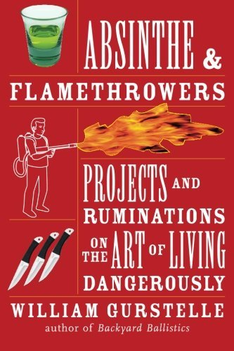 William Gurstelle Absinthe & Flamethrowers Projects And Ruminations On The Art Of Living Dan
