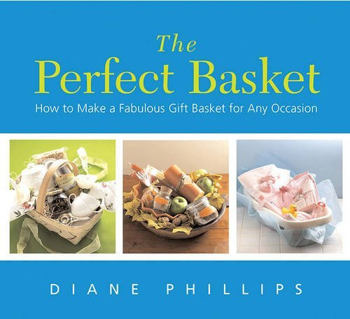 Diane Phillips The Perfect Basket How To Make A Fabulous Gift Basket For Any Occasi