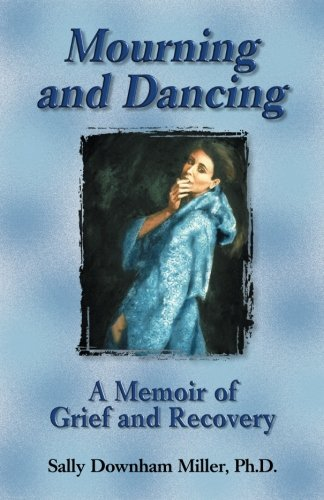 Sally Downham Miller Mourning And Dancing A Memoir Of Grief And Recovery