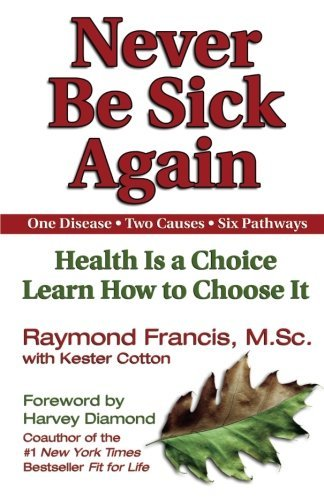 Raymond Francis Never Be Sick Again Health Is A Choice Learn How To Choose It