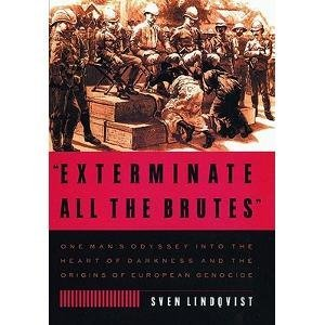 Sven Lindqvist Exterminate All The Brutes One Man's Odyssey Into The Heart Of Darkness And