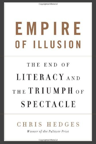Chris Hedges Empire Of Illusion The End Of Literacy And The Triumph Of Spectacle