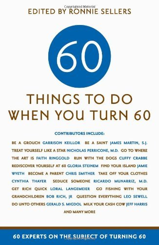 Ronnie Sellers Sixty Things To Do When You Turn Sixty 60 Experts On The Subject Of Turning 60