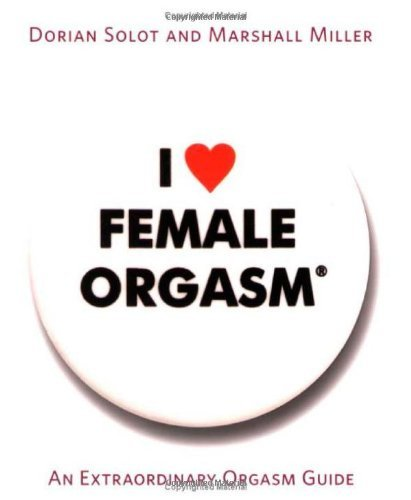 Dorian Solot I Love Female Orgasm An Extraordinary Orgasm Guide