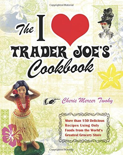 Cherie Mercer Twohy The I Love Trader Joe's Cookbook More Than 150 Delicious Recipes Using Only Foods