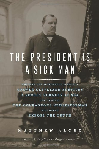 Matthew Algeo President Is A Sick Man President Is A Sick Ma The Wherein The Supposedly Virtuous Grover Cleveland