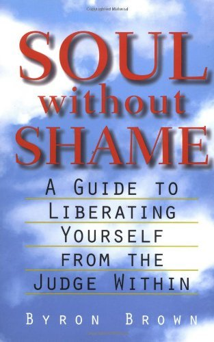 Byron Brown Soul Without Shame A Guide To Liberating Yourself From The Judge Wit