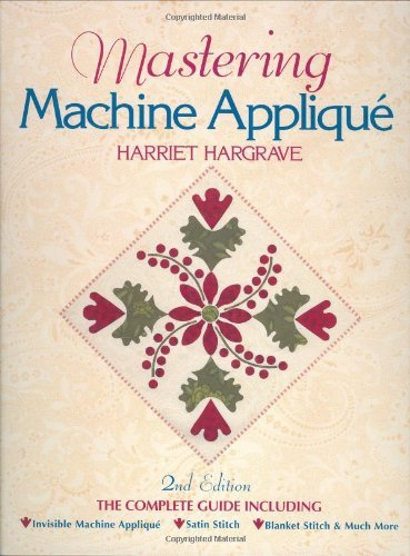Harriet Hargrave Mastering Machine Applique The Complete Guide Including Invisible Machine A 0002 Edition;