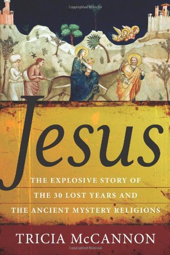 Tricia Mccannon Jesus The Explosive Story Of The Thirty Lost Years And