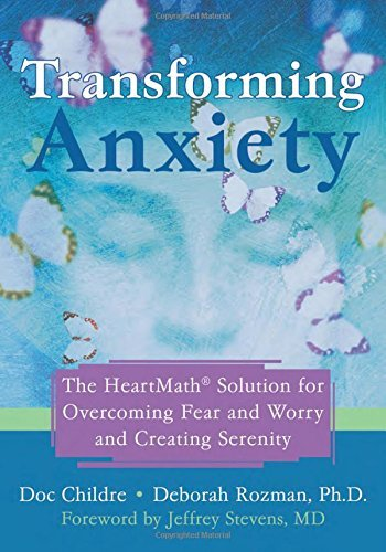 Doc Childre Transforming Anxiety The Heartmath Solution For Overcoming Fear And Wo