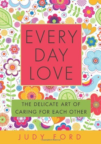 Judy Ford Every Day Love The Delicate Art Of Caring For Each Other