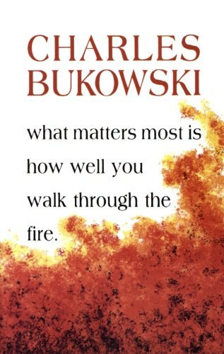 Charles Bukowski What Matters Most Is How Well You Walk Through The