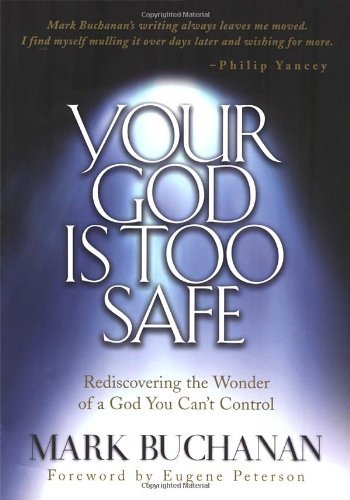 Mark Buchanan Your God Is Too Safe Rediscovering The Wonder Of A God You Can't Contr