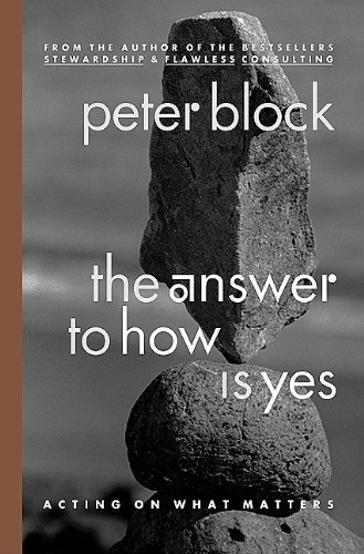 Peter Block The Answer To How Is Yes Acting On What Matters