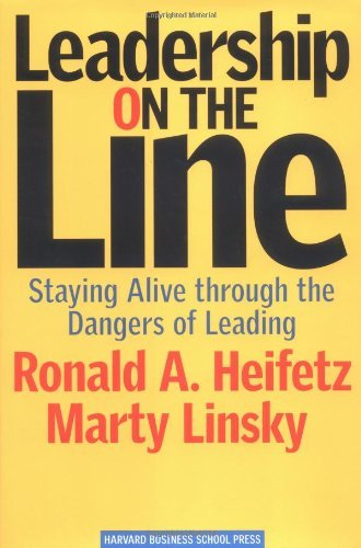 Ronald A. Heifetz Leadership On The Line Staying Alive Through The Dangers Of Leading