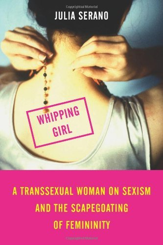 Julia Serano Whipping Girl A Transsexual Woman On Sexism And The Scapegoatin