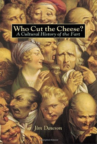 Jim Dawson Who Cut The Cheese? A Cultural History Of The Fart
