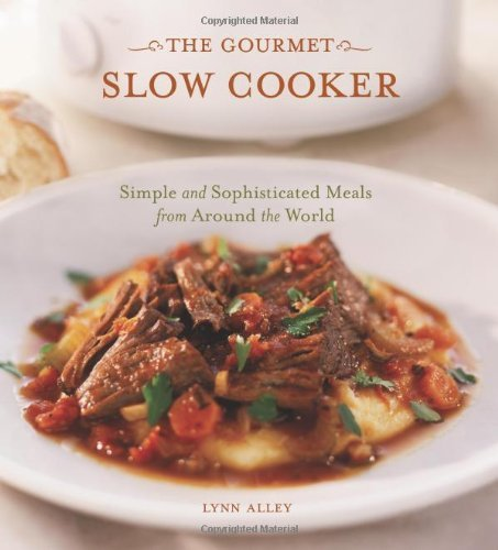 Lynn Alley The Gourmet Slow Cooker Simple And Sophisticated Meals From Around The Wo