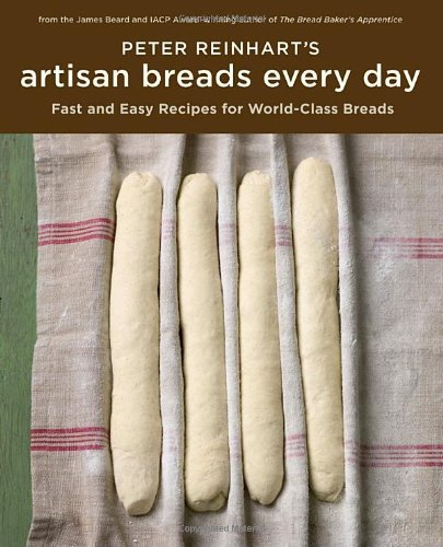 Peter Reinhart Peter Reinhart's Artisan Breads Every Day Fast And Easy Recipes For World Class Breads