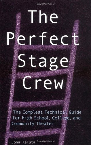 John Kaluta The Perfect Stage Crew The Complete Technical Guide For High School Col