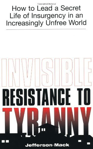 Jefferson Mack Invisible Resistance To Tyranny How To Lead A Secret Life Of Insurgency In An Inc