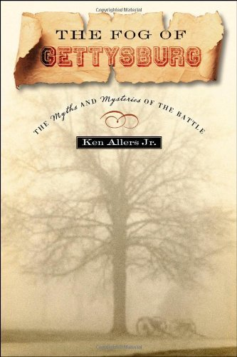 Allers Ken Jr. The Fog Of Gettysburg The Myths And Mysteries Of The Battle
