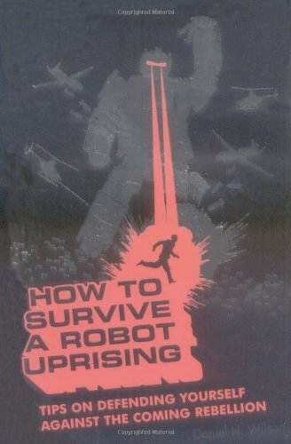 Daniel H. Wilson How To Survive A Robot Uprising Tips On Defending Yourself Against The Coming Reb