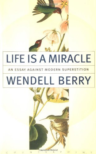 Wendell Berry Life Is A Miracle An Essay Against Modern Superstition