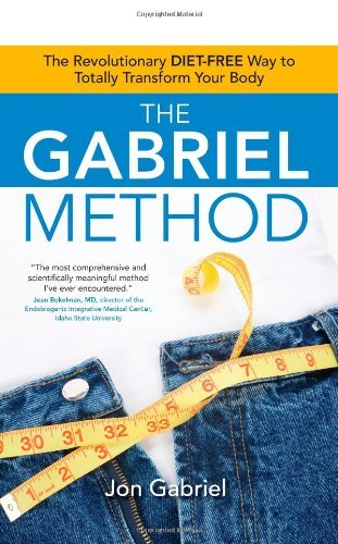 Jon Gabriel The Gabriel Method The Revolutionary Diet Free Way To Totally Transf