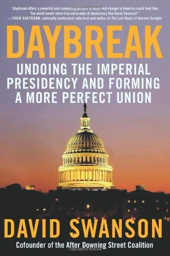 David Swanson Daybreak Undoing The Imperial Presidency And Forming A Mor