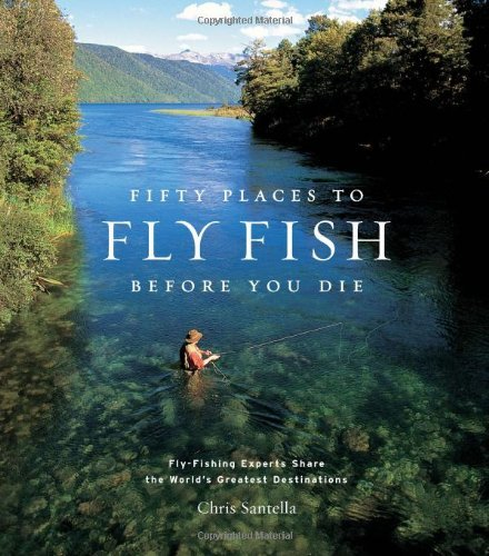 Chris Santella Fifty Places To Fly Fish Before You Die Fly Fishing Experts Share The Worlds Greatest Des