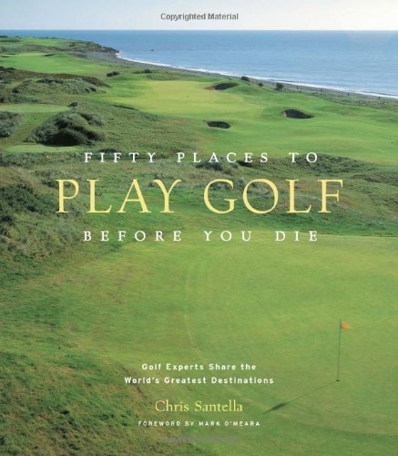 Chris Santella Fifty Places To Play Golf Before You Die Golf Experts Share The World's Greatest Destinati