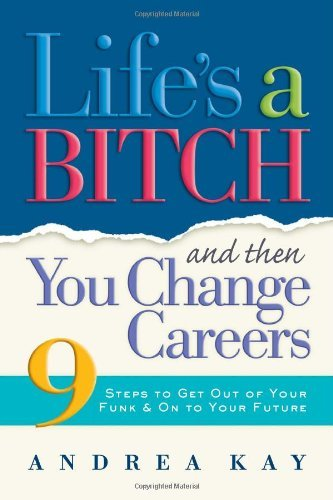 Andrea Kay Life's A Bitch And Then You Change Careers 9 Steps To Get You Out Of Your Funk & On To Your